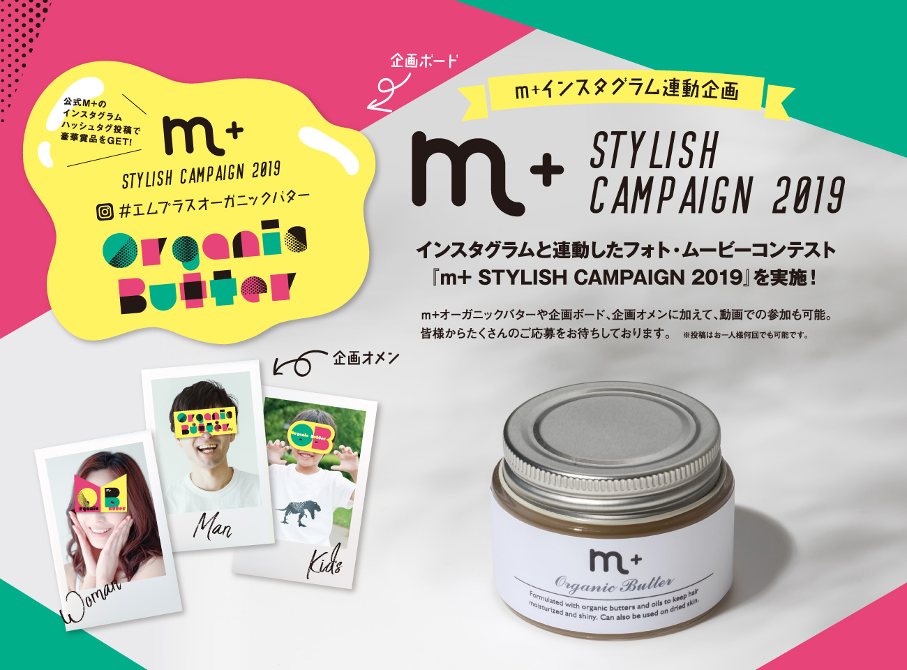 m+インスタグラム連動企画 m+ Stylish Campaign 2019 インスタグラムと連動したフォト・ムービーコンテスト『m+ STYLISH CAMPAIGN 2019』を実施!m+オーガニックバターや企画ボード、企画オメンに加えて、動画での参加も可能。皆様からたくさんのご応募をお待ちしております。 ※投稿はお一人様何回でも可能です。